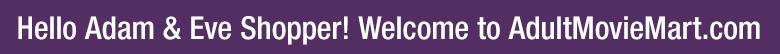 Hello Adam & Eve Shopper! Welcome to AdultMovieMart.com