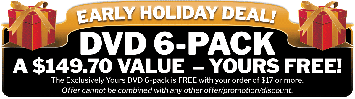 Early Holiday Deal!  Get The Exclusively Yours DVD 6-Pack for FREE with your order of $17 or more.