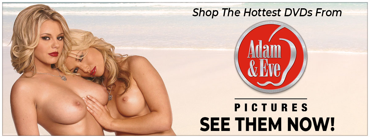 Click Here To Shop The Hottest DVDs Titles From Adam & Eve Pictures!